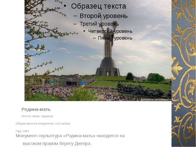 Родина-мать Место: Киев, Украина Общая высота монумента: 102 метра Год: 198...