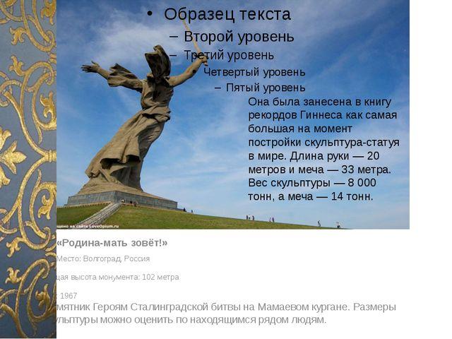 «Родина-мать зовёт!» Место: Волгоград, Россия Общая высота монумента: 102 м...