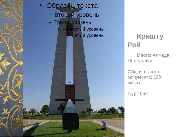 Кришту Рей Место: Алмада, Португалия Общая высота монумента: 103 метра Год:...