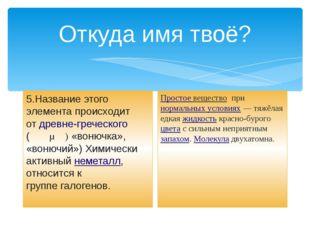 Откуда имя твоё? 5.Название этого элемента происходит отдревне-греческого (