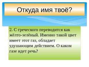 2.С греческого переводится как жёлто-зелёный. Именно такой цвет имеет этот г