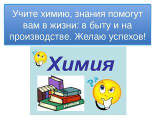 Учите химию, знания помогут вам в жизни: в быту и на производстве. Желаю успе