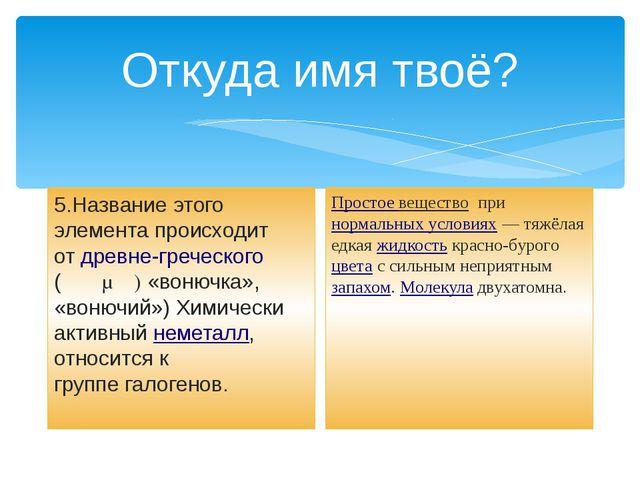 Откуда имя твоё? 5.Название этого элемента происходит отдревне-греческого (...