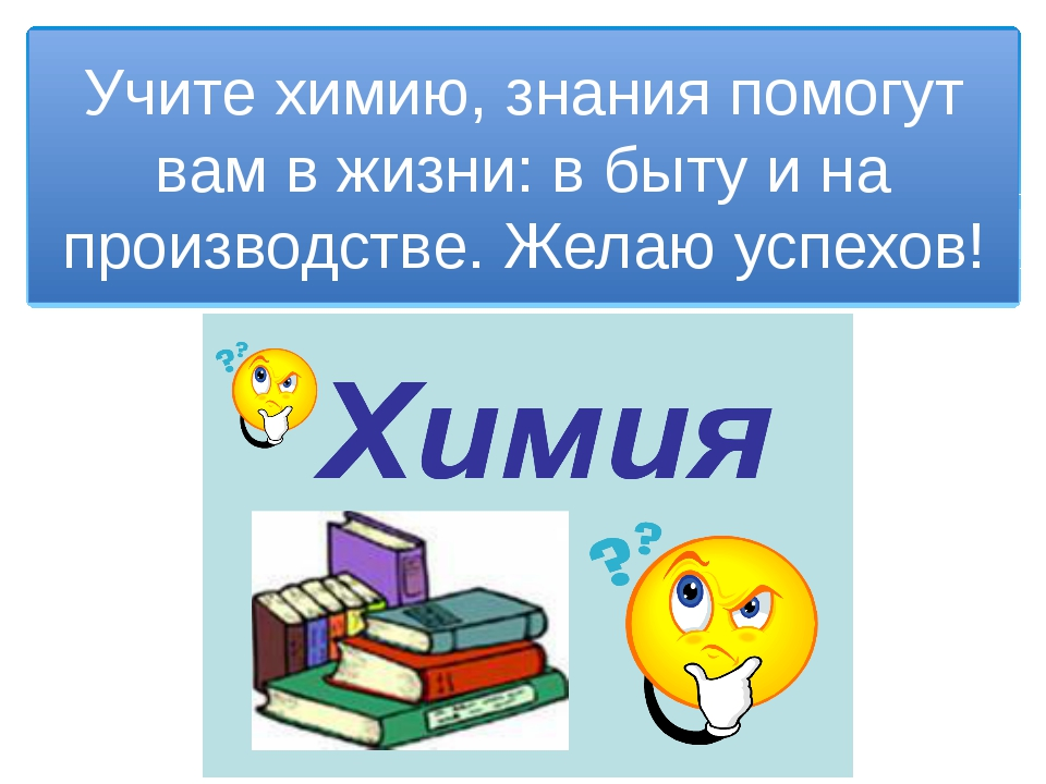 Учите химию, знания помогут вам в жизни: в быту и на производстве. Желаю успе...