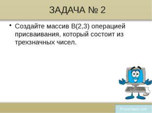 ЗАДАЧА № 2 Создайте массив В(2,3) операцией присваивания, который состоит из