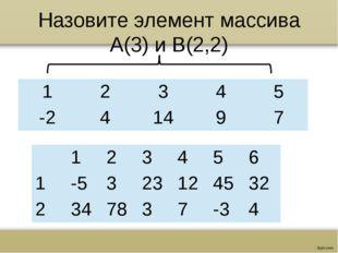 Назовите элемент массива А(3) и В(2,2) 1 2 3 4 5 -2 4 14 9 7 1 2 3 4 5 6 1 -5
