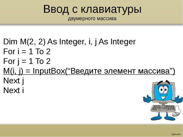 Ввод с клавиатуры двумерного массива Dim M(2, 2) As Integer, i, j As Integer...