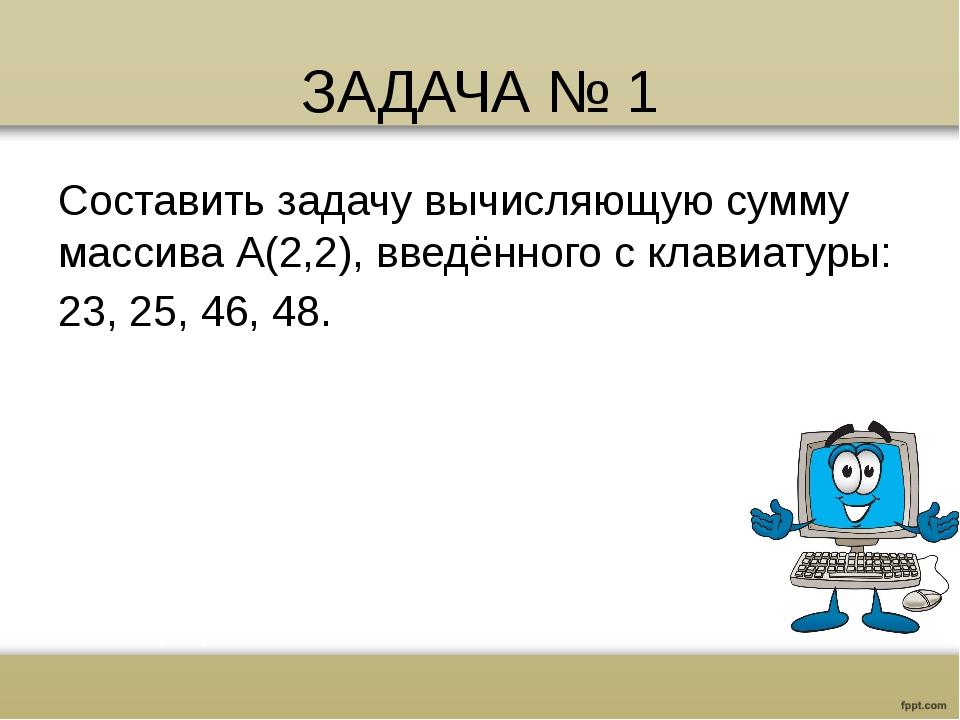 ЗАДАЧА № 1 Составить задачу вычисляющую сумму массива А(2,2), введённого с кл...