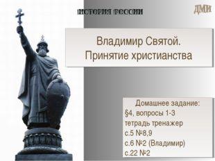 Владимир Святой. Принятие христианства Домашнее задание: §4, вопросы 1-3 тетр