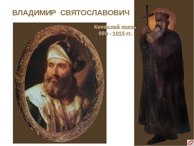 ВЛАДИМИР СВЯТОСЛАВОВИЧ Киевский князь 980 - 1015 гг.