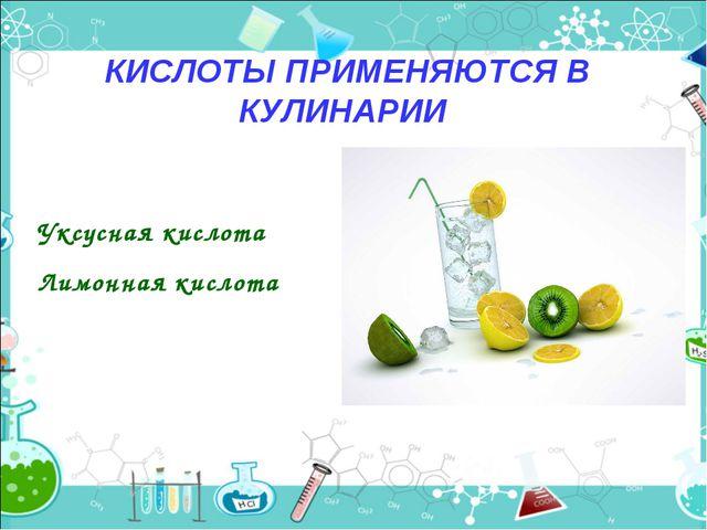 КИСЛОТЫ ПРИМЕНЯЮТСЯ В КУЛИНАРИИ Уксусная кислота Лимонная кислота