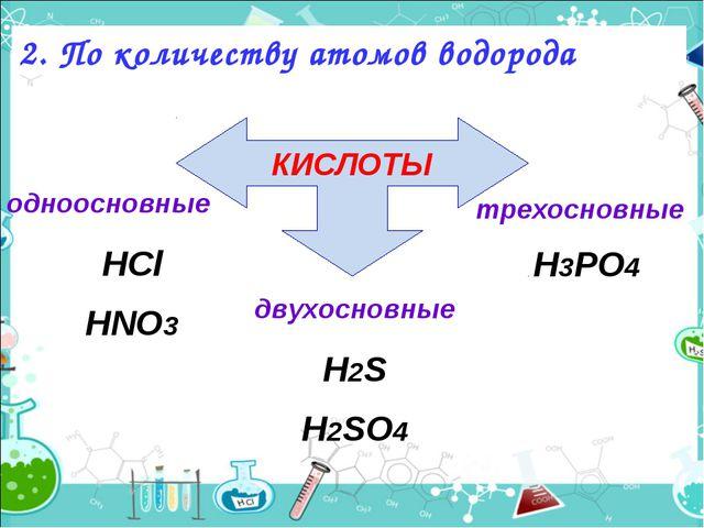 2. По количеству атомов водорода КИСЛОТЫ одноосновные HCl HNO3 двухосновные H...