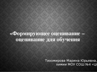 «Формирующее оценивание – оценивание для обучения Тихомирова Марина Юрьевна,