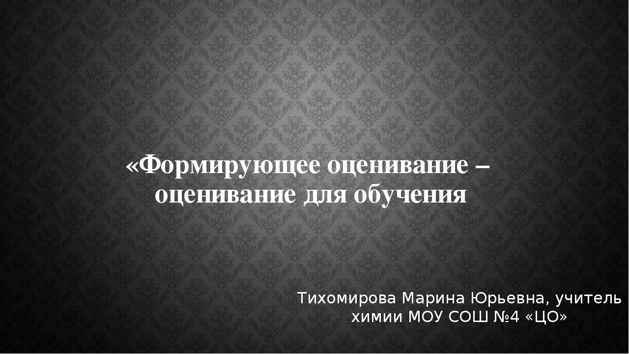 «Формирующее оценивание – оценивание для обучения Тихомирова Марина Юрьевна,...