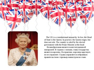The UK is a constitutional monarchy. In low, the Head of State is the Queen.