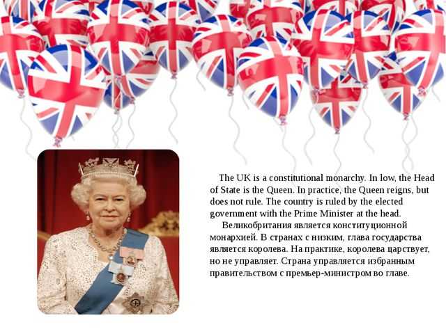 The UK is a constitutional monarchy. In low, the Head of State is the Queen....