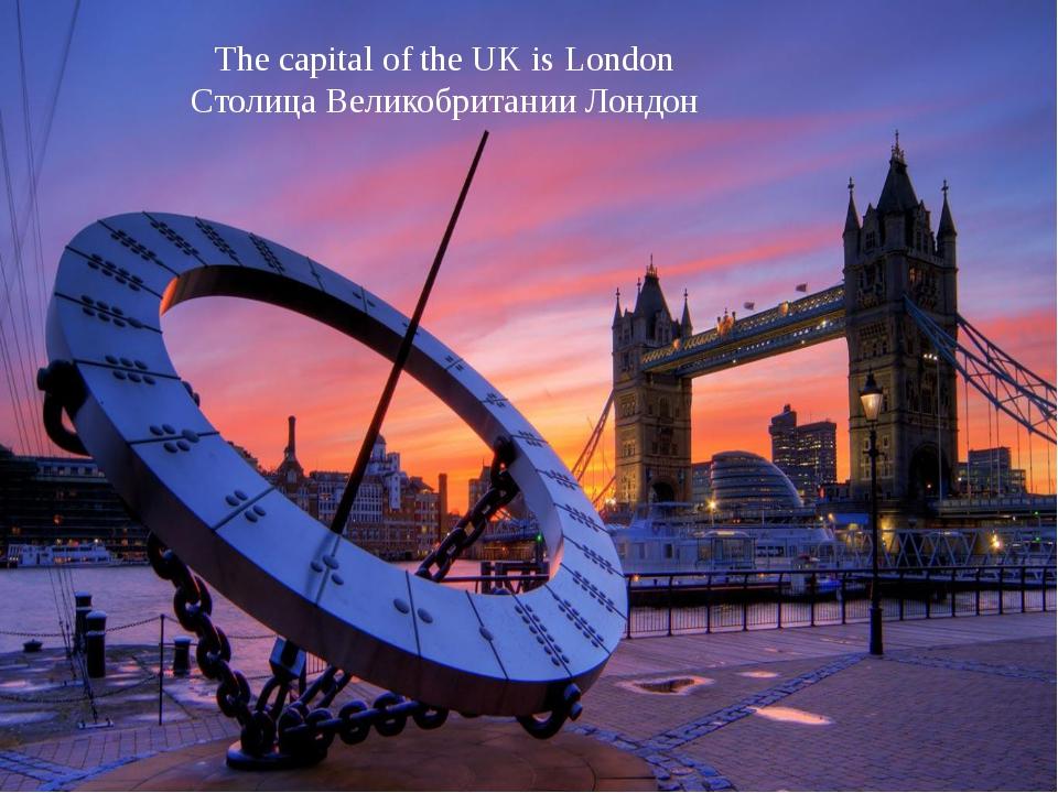 The capital of the UK is London Столица Великобритании Лондон