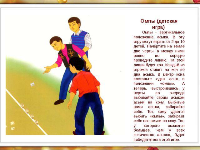 Омпы (детская игра) Омпы - вертикальное положение асыка. В эту игру могут иг...