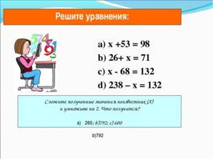 a) х +53 = 98 b) 26+ х = 71 c) х - 68 = 132 d) 238 – х = 132 Решите уравнени