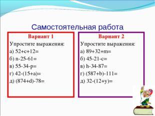 Самостоятельная работа Вариант 1 Упростите выражения: а) 52+с+12= б) n-25-61=