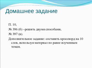Домашнее задание П. 10, № 396 (б) –решить двумя способами, № 397 (в). Дополни