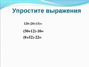 Упростите выражения 120-(20+15)= (50+12)-10= (8+52)-22=