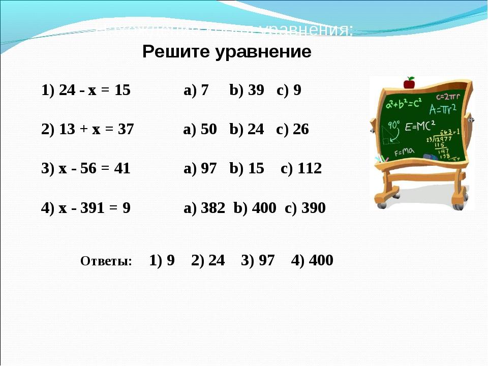 Нахождение корня уравнения: Решите уравнение 1) 24 - x = 15 а) 7 b) 39 c) 9 2...