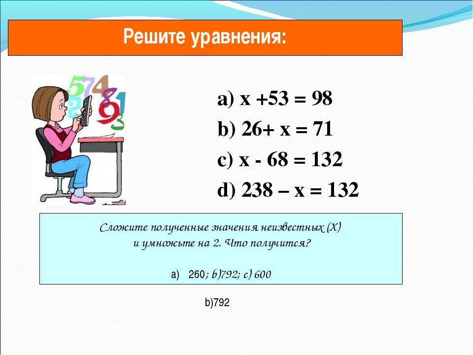a) х +53 = 98 b) 26+ х = 71 c) х - 68 = 132 d) 238 – х = 132 Решите уравнени...