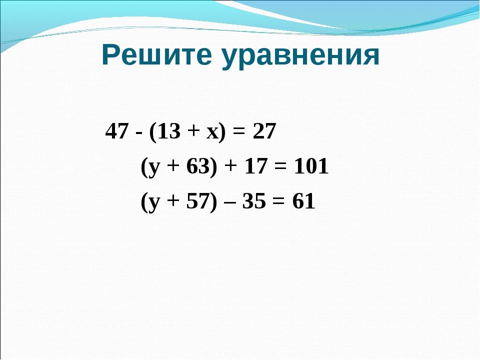 Решите уравнения  47 - (13 + х) = 27 (у + 63) + 17 = 101 (у + 57) – 35...