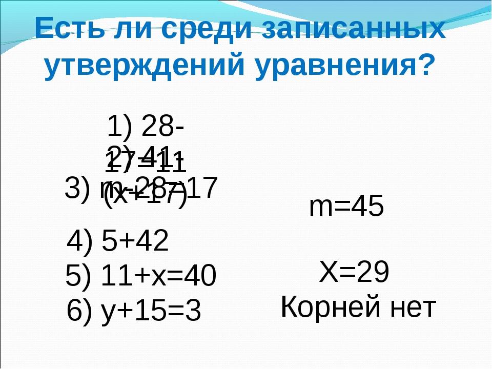 Есть ли среди записанных утверждений уравнения? 1) 28-17=11 2) 41-(х+17) 3) m...