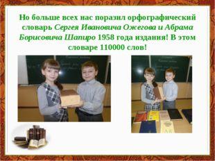 Но больше всех нас поразил орфографический словарь Сергея Ивановича Ожегова и