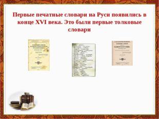 Первые печатные словари на Руси появились в конце XVI века. Это были первые