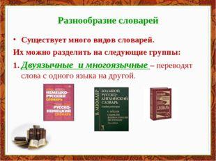 Разнообразие словарей Существует много видов словарей. Их можно разделить на