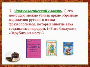 7. Фразеологический словарь. С его помощью можно узнать яркие образные выраж