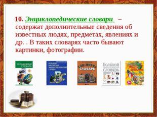 10. Энциклопедические словари – содержат дополнительные сведения об известны