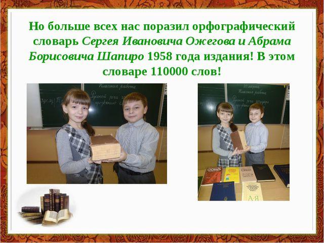 Но больше всех нас поразил орфографический словарь Сергея Ивановича Ожегова и...
