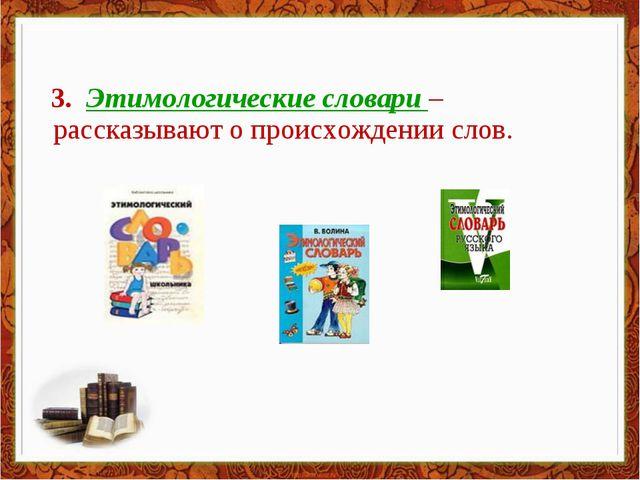 3. Этимологические словари – рассказывают о происхождении слов.