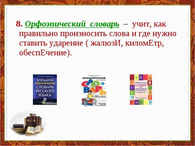 8. Орфоэпический словарь – учит, как правильно произносить слова и где нужно...