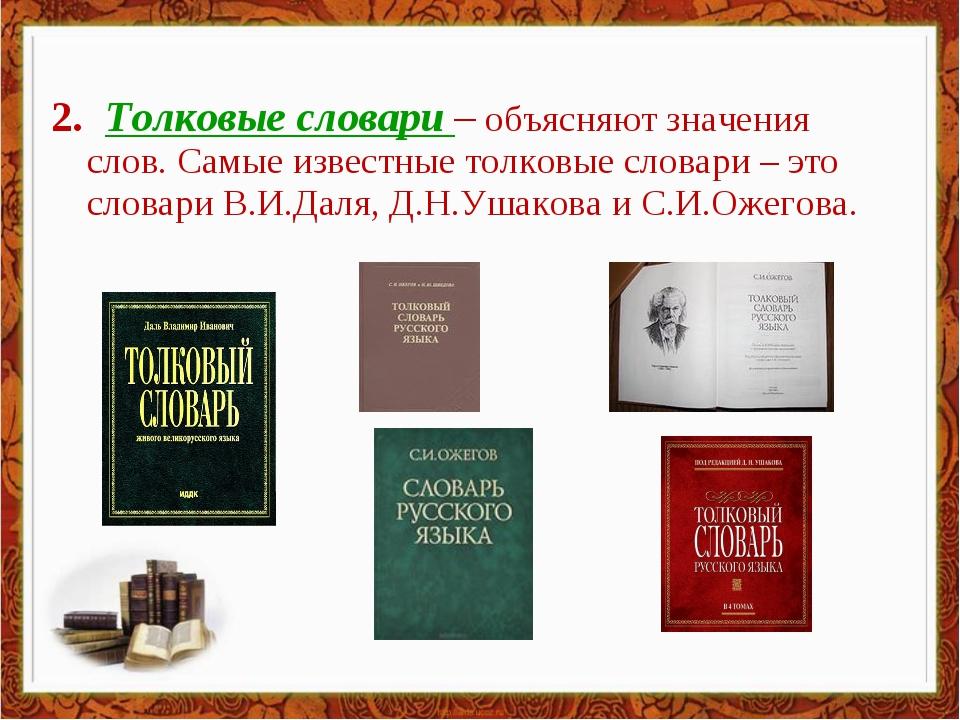 2. Толковые словари – объясняют значения слов. Самые известные толковые слова...