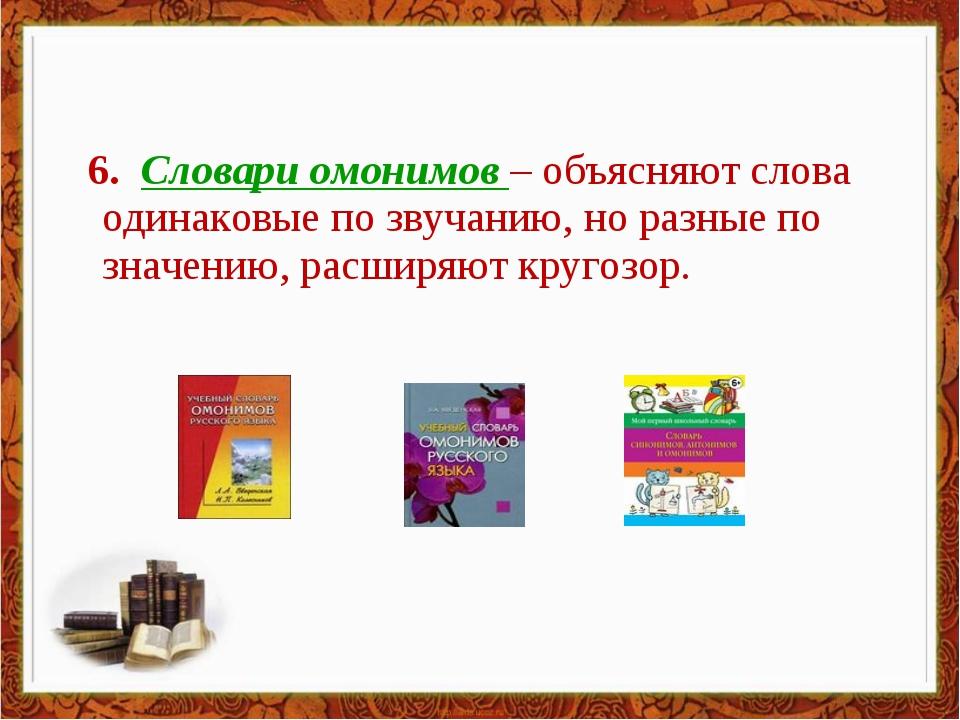 6. Словари омонимов – объясняют слова одинаковые по звучанию, но разные по з...