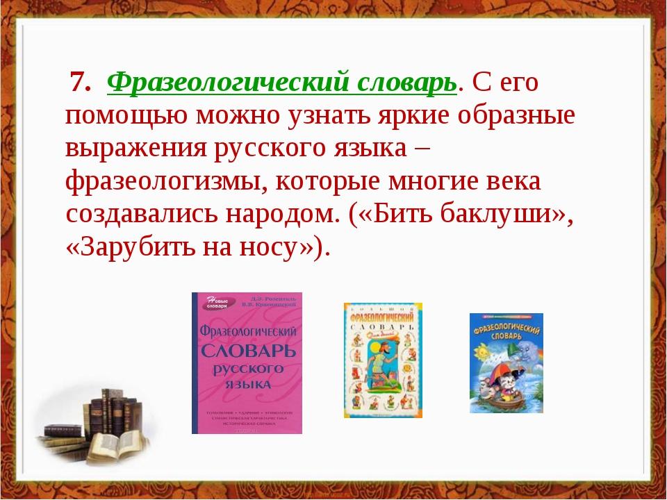 7. Фразеологический словарь. С его помощью можно узнать яркие образные выраж...