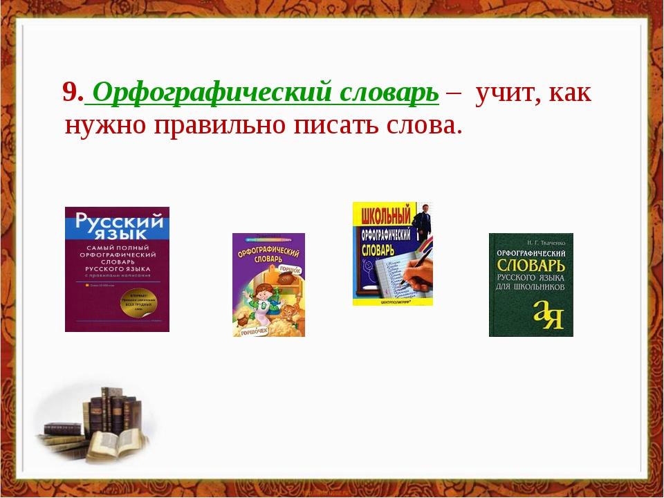 9. Орфографический словарь – учит, как нужно правильно писать слова.