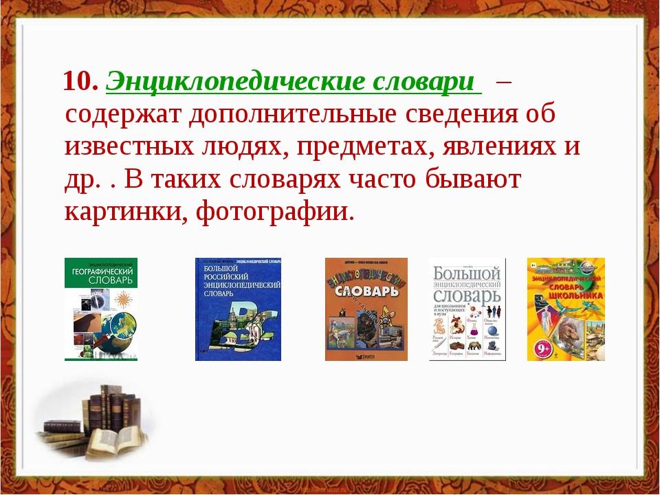 10. Энциклопедические словари – содержат дополнительные сведения об известны...
