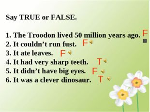 Say TRUE or FALSE. The Troodon lived 50 million years ago. It couldn't run fu