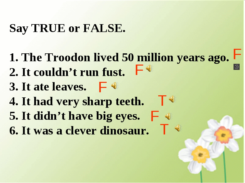 Say TRUE or FALSE. The Troodon lived 50 million years ago. It couldn't run fu...