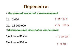 Перевести: Численный масштаб в именованный: 1 : 2 000 1 : 15 000 000 Именован