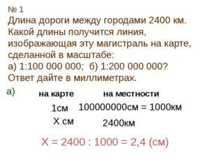 № 1 Длина дороги между городами 2400 км. Какой длины получится линия, изображ