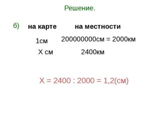 Решение. б) Х = 2400 : 2000 = 1,2(см) 1см Х см 200000000см = 2000км 2400км на