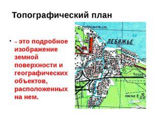 Топографический план – это подробное изображение земной поверхности и геогра