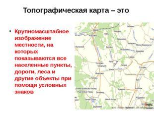Топографическая карта – это Крупномасштабное изображение местности, на которы